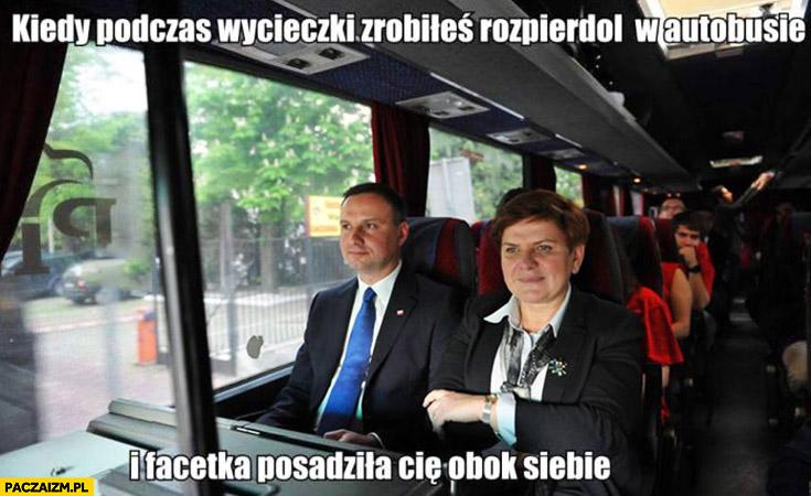 Kiedy podczas wycieczki zrobiłeś rozpierdziel w autobusie i facetka posadziła Cię obok siebie Andrzej Duda Beata Szydło