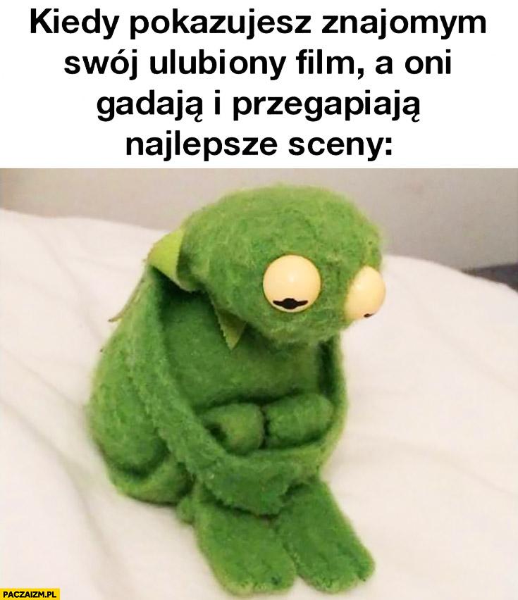 Kiedy pokazujesz znajomym swój ulubiony film, a oni gadają i przegapiają najlepsze sceny smutny Kermit