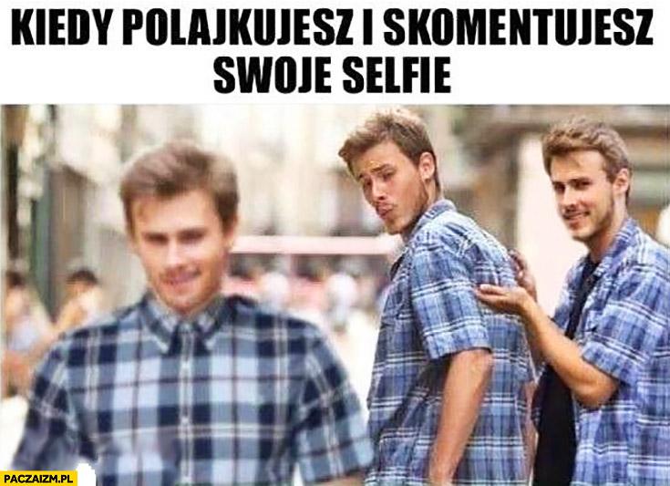 Kiedy polajkujesz i skomentujesz swoje selfie chłopak