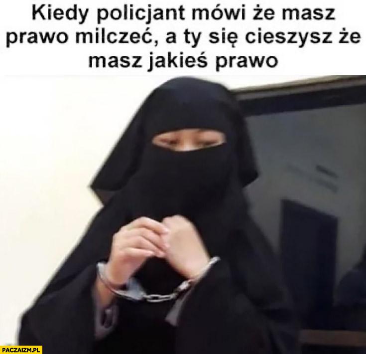 Kiedy policjant mówi, że masz prawo milczeć a Ty się cieszysz, że masz jakieś prawo kobieta w burce hidżabie