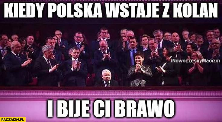 Kiedy Polska wstaje z kolan i bije Ci brawo Jarosław Kaczyński
