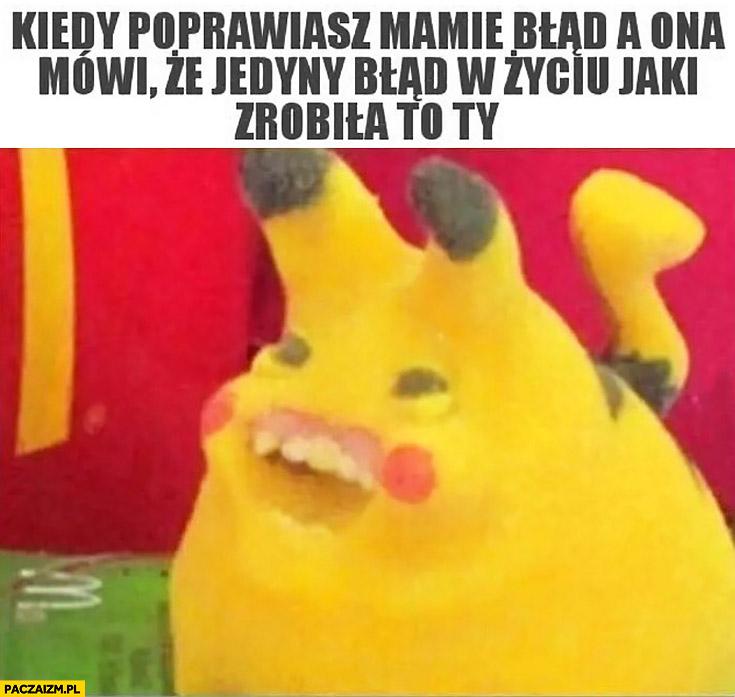 Kiedy poprawiasz mamie błąd a ona mówi, że jedyny błąd w życiu jaki zrobiła to Ty Pokemon Pikachu