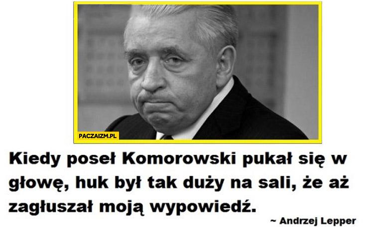 Kiedy poseł Komorowski pukał się w głowę huk był tak duży na sali że aż zagłuszał moją wypowiedź Andrzej Lepper
