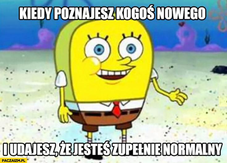 Kiedy poznajesz kogoś nowego i udajesz, że jesteś zupełnie normalny Spongebob