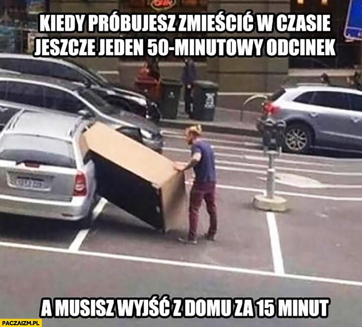 Kiedy próbujesz zmieścić w czasie jeszcze jeden 50 minutowy odcinek a musisz wyjść z domu za 15 minut pakuje za duże pudło do auta