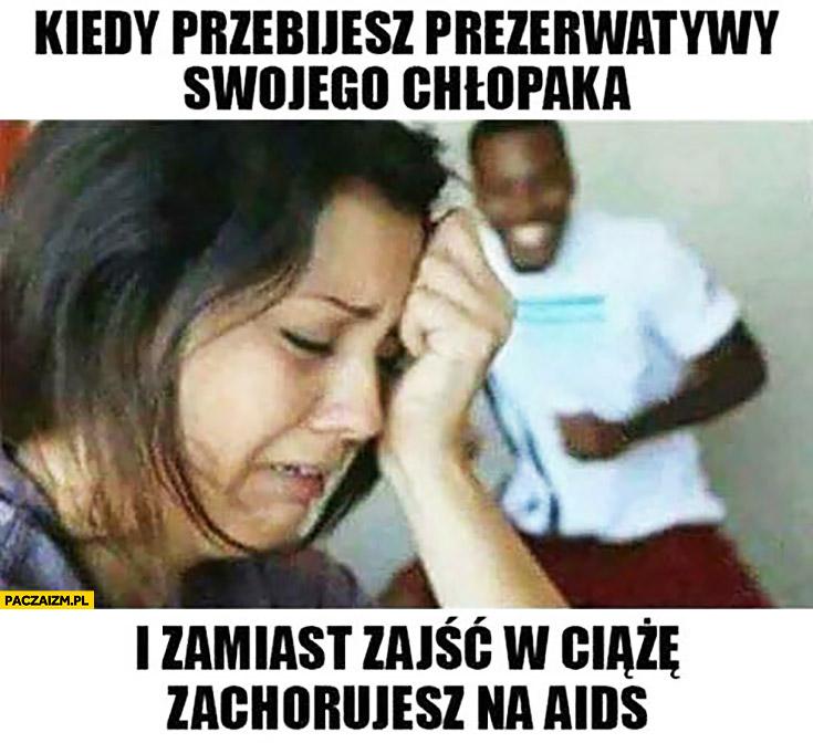 Kiedy przebijesz gumki swojego czarnego chłopaka i zamiast zajść w ciążę zachorujesz na AIDS