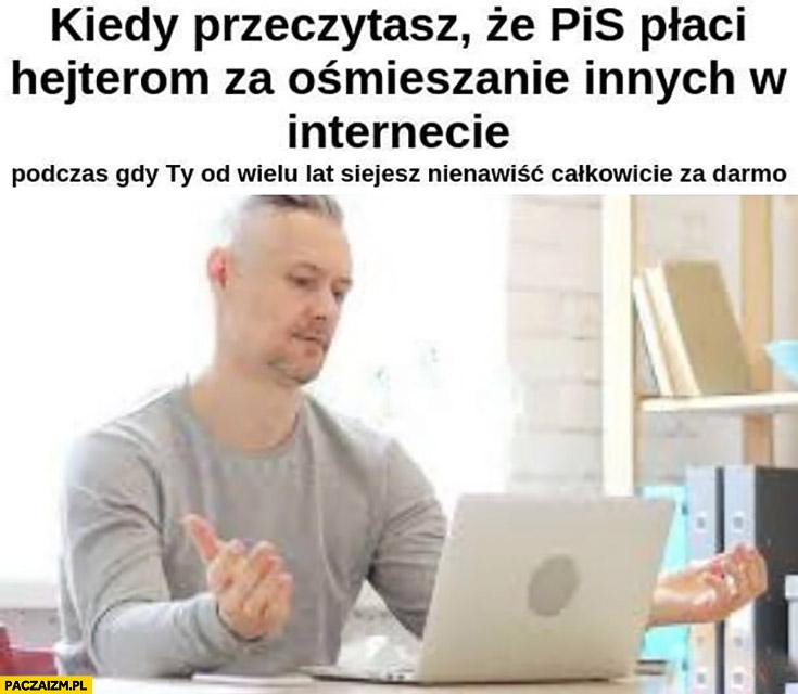 Kiedy przeczytasz, że PiS płaci hejterom za ośmieszanie innych w internecie podczas gdy Ty od wielu lat siejesz nienawiść całkowicie za darmo