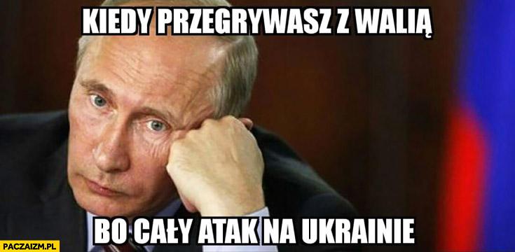 Kiedy przegrywasz z Walią bo cały atak na Ukrainie Putin