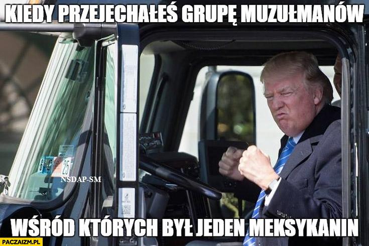 Kiedy przejechałeś grupę muzułmanów wśród których był jeden Meksykanin Donald Trump zadowolony szczęśliwy