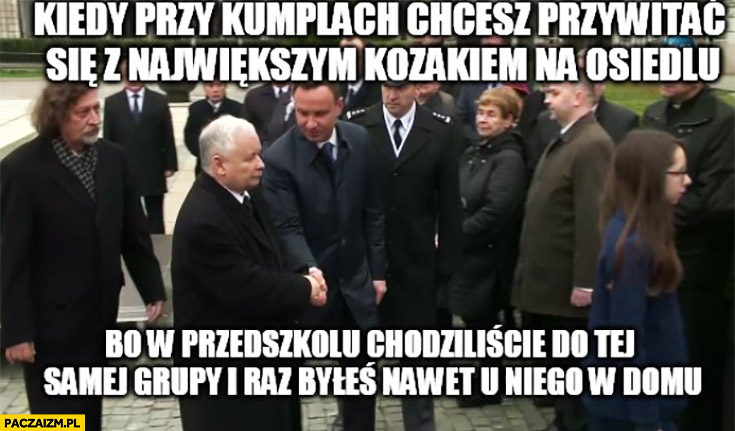 Kiedy przy kumplach chcesz przywitać się z największym kozakiem na osiedlu bo w przedszkolu chodziliście do tej samej grupy i raz byłeś nawet u niego w domu. Duda Kaczyński