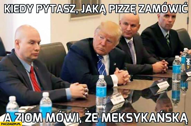 Kiedy pytasz jaka pizzę zamówić, a ziom mówi, że meksykańską. Donald Trump