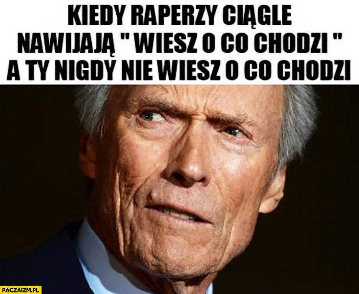 Kiedy raperzy ciągle nawijają wiesz o co chodzi a Ty nigdy nie wiesz o co chodzi Clint Eastwood