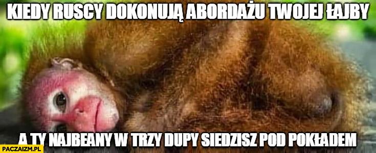 Kiedy Ruscy dokonują abordażu Twojej łajby a Ty nawalony w trzy dupy siedzisz pod pokładem małpa Ukrainiec