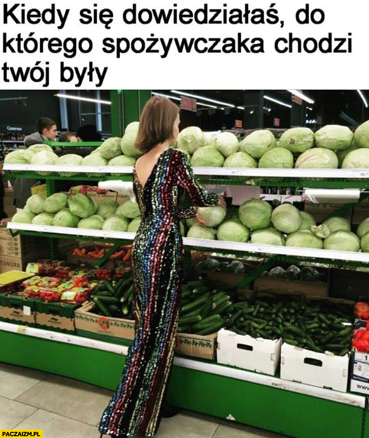 Kiedy się dowiedziałaś do którego spożywczaka chodzi Twój były laska kupuje kapustę w sukni wieczorowej
