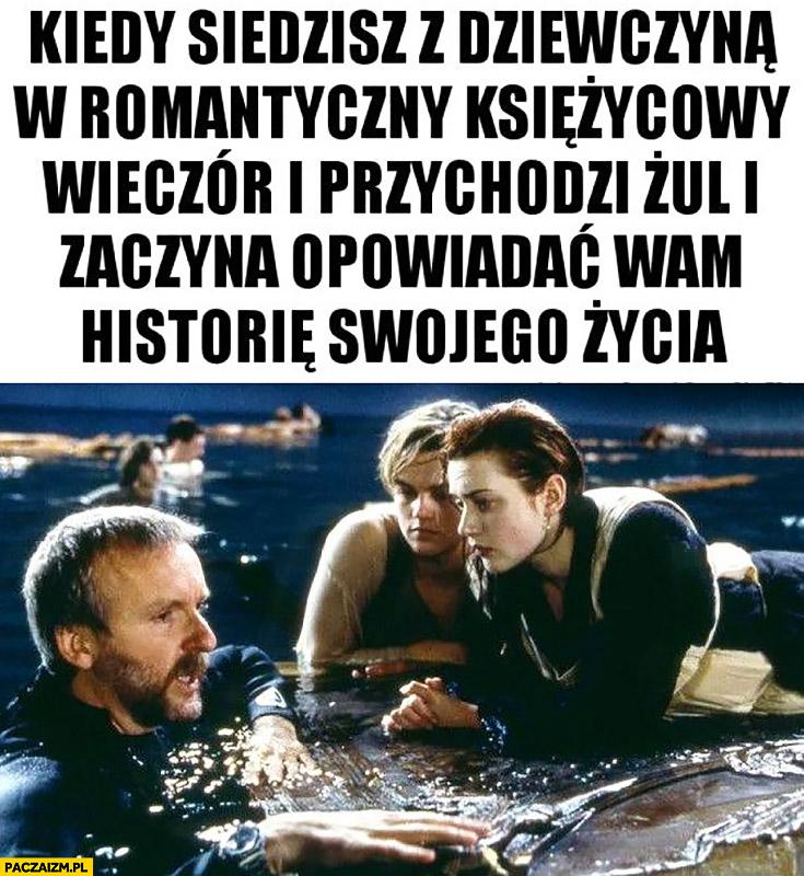 Kiedy siedzisz z dziewczyną w romantyczny księżycowy wieczór i przychodzi żul i zaczyna opowiadać wam historię swojego życia Titanic James Cameron