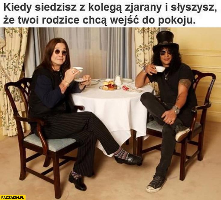 Kiedy siedzisz z kolegą zjarany i słyszysz, że Twoi rodzice chcą wejść do pokoju Ozzy Osbourne pije herbatkę