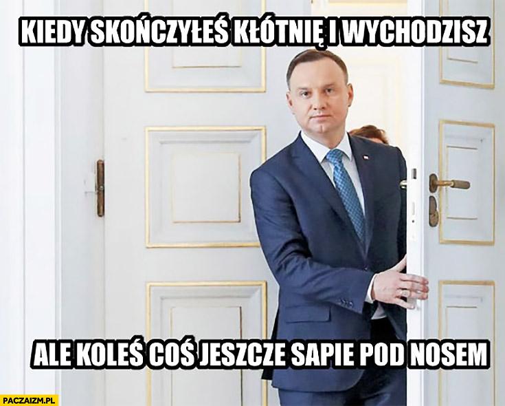 Kiedy skończyłeś kłótnię i wychodzisz ale koleś coś jeszcze sapie pod nosem Andrzej Duda