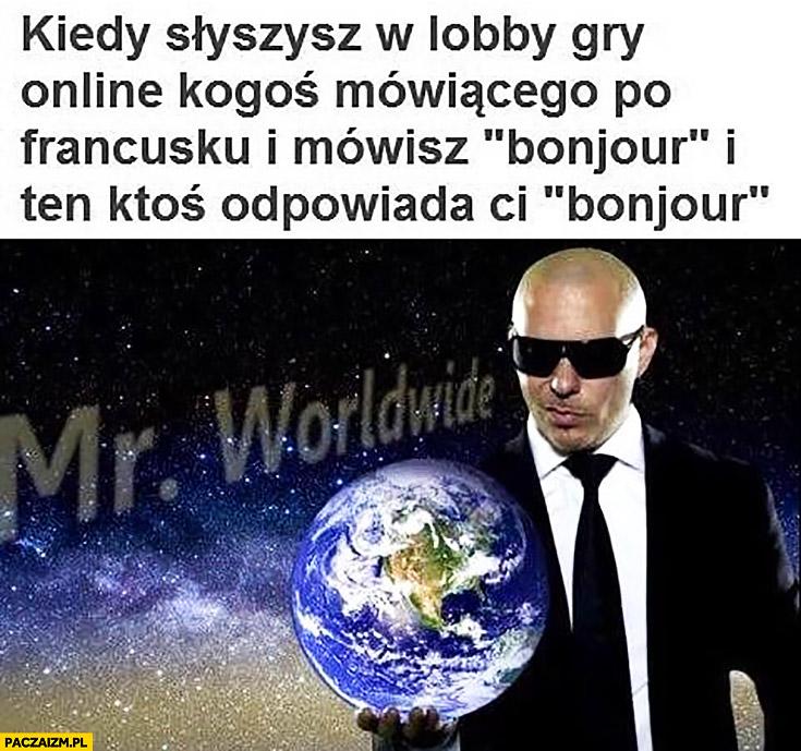 Kiedy słyszysz w lobby gry online kogoś mówiącego po francusku i mówisz bonżur i ten ktoś odpowiada ci bonjour Mr Worldwide Pitbull