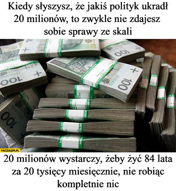 Kiedy słyszysz, że jakiś polityk ukradł 20 milionów nie zdajesz sobie sprawy ze to wystarczy żeby żyć 84 lata za 20 tysięcy miesięcznie nie robiąc nic