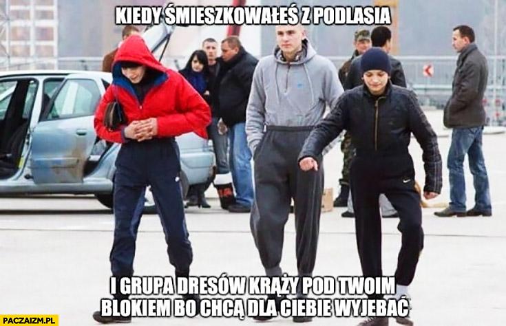 Kiedy śmieszkowałeś z Podlasia i grupa dresów krąży pod Twoim blokiem bo chcą dla Ciebie wyjechać