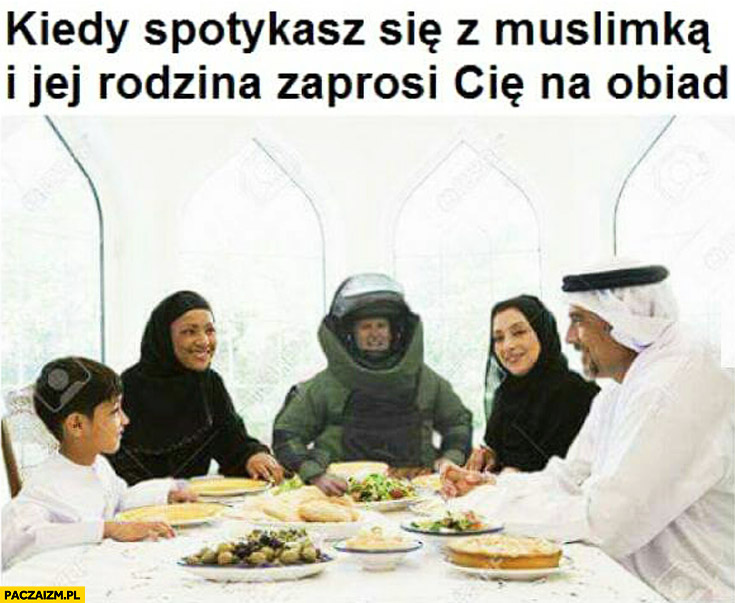Kiedy spotykasz się z muslimką i jej rodzina zaprosi Cię na obiad strój przeciw bombowy