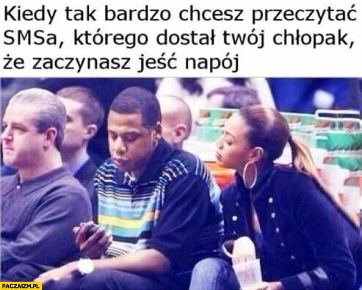 Kiedy tak bardzo chcesz przeczytać SMSa którego dostał Twój chłopak że zaczynasz jeść napój Beyonce