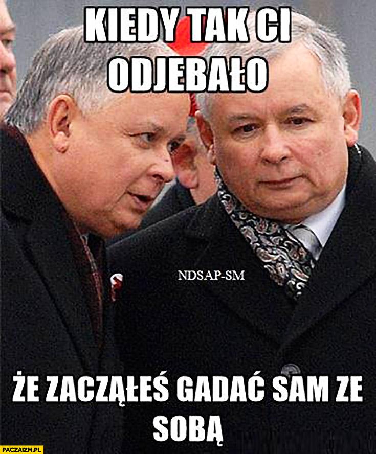 Kiedy tak Ci odwaliło, że zacząłeś gadać sam ze sobą Lech Jarosław Kaczyński