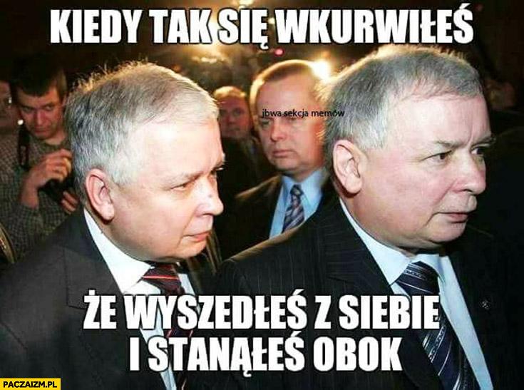 Kiedy tak się wkurzyłeś, że wyszedłeś z siebie i stanąłeś obok Lech Jarosław Kaczyński