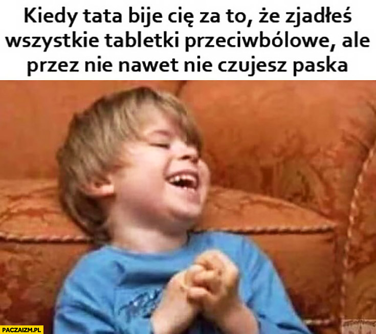 Kiedy tata bije Cię za to, że zjadłeś wszystkie tabletki przeciwbólowe ale przez nie nawet nie czujesz paska dzieciak śmieje cieszy się