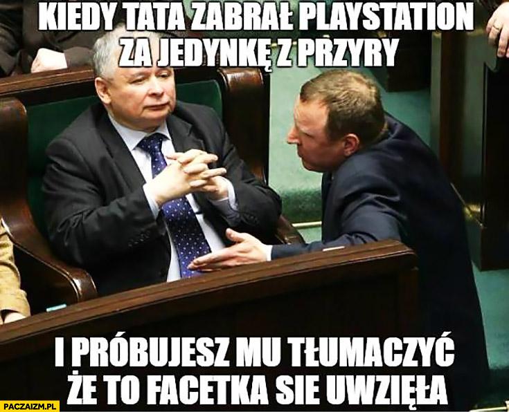Kiedy tata zabrał PlayStation za jedynkę z przyry i próbujesz mu tłumaczyć, że to facetka się uwzięła Kaczyński Kurski