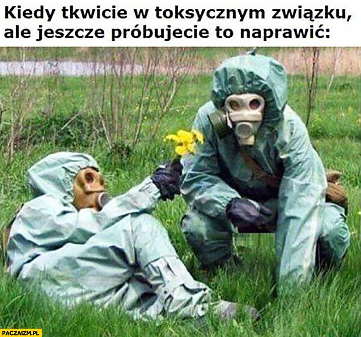 Kiedy tkwicie w toksycznym związku ale jeszcze próbujecie to naprawić maski gazowe kwiatek