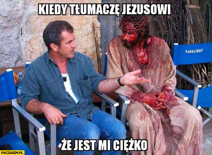 Kiedy tłumaczę Jezusowi, że jest mi ciężko Mel Gibson pasja