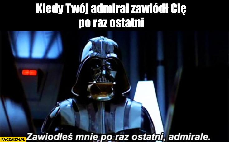Kiedy Twój admirał zawiódł Cię po raz ostatni. Zawiodłeś mnie po raz ostatni admirale Darth Vader