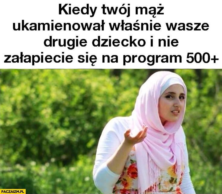 Kiedy Twój mąż ukamienował właśnie wasze drugie dziecko i nie załapiecie się na program 500 plus muzułmanka