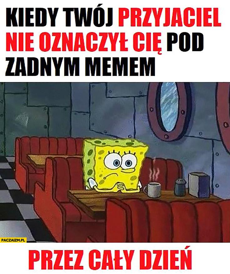 Kiedy Twój przyjaciel nie oznaczył Cię pod żadnym memem przez cały dzień smutny Spongebob