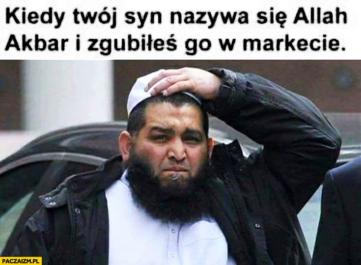 Kiedy Twój syn nazywa się Allah Akbar i zgubiłeś go w markecie