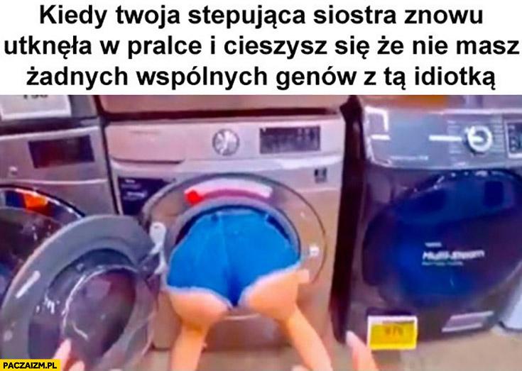 Kiedy Twoja stepująca siostra znowu utknęła w pralce i cieszysz się, że nie masz żadnych wspólnych genów z tą idiotką