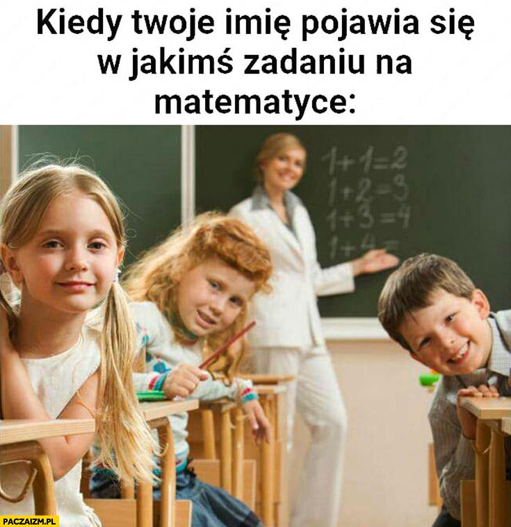 Kiedy Twoje imię pojawia się w jakimś zadaniu na matematyce wszystkie dzieci patrzą