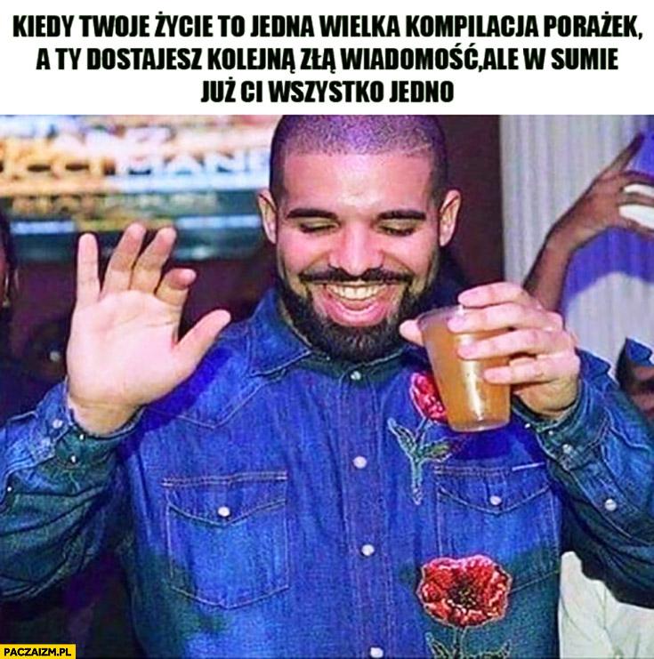 Kiedy Twoje życie to jedna wielka kompilacja porażek a Ty dostajesz kolejną złą wiadomość ale w sumie już Ci wszystko jedno Drake