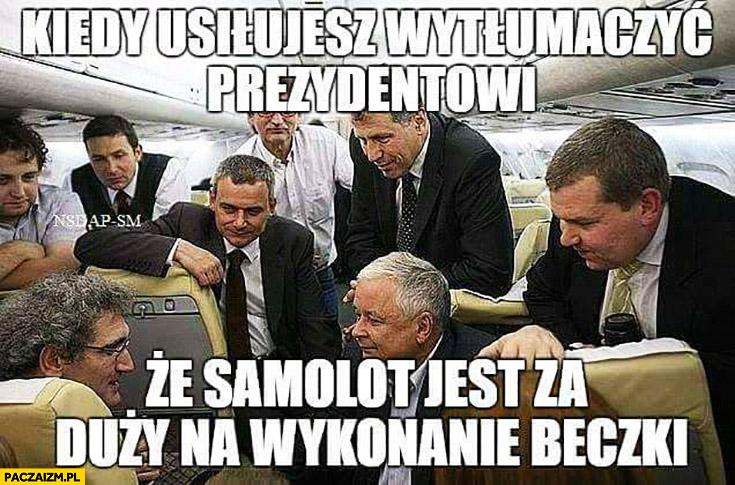 Kiedy usiłujesz wytłumaczyć prezydentowi, że samolot jest za duży na wykonanie beczki. Lech Kaczyński Tupolwe