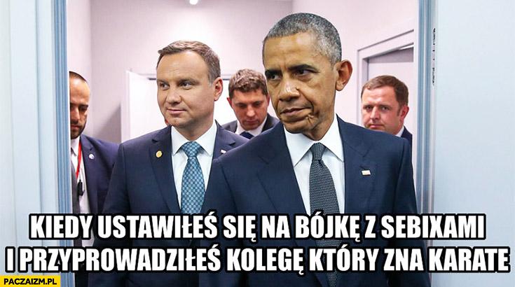 Kiedy ustawiłeś się na bójkę z Sebixami i przyprowadziłeś kolegę, który zna karate Andrzej Duda Obama