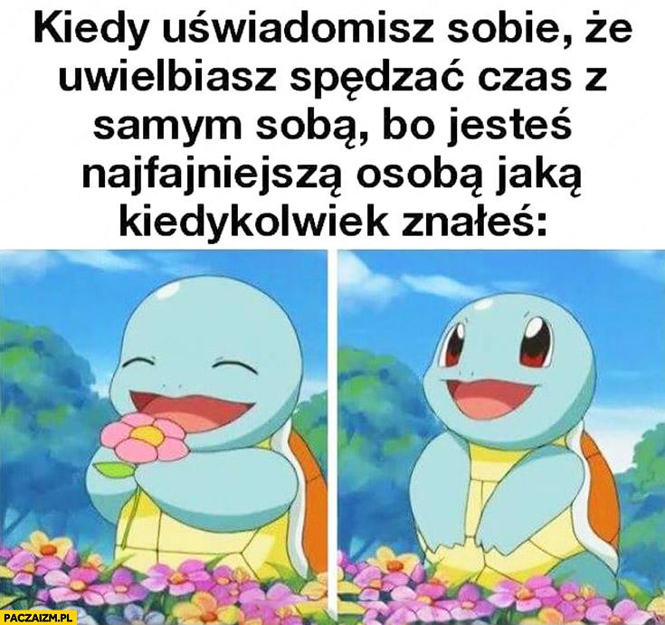 Kiedy uświadomisz sobie, że uwielbiasz spędzać czas z samym sobą, bo jesteś najfajniejsza osobą jaką kiedykolwiek znałeś Pokemon