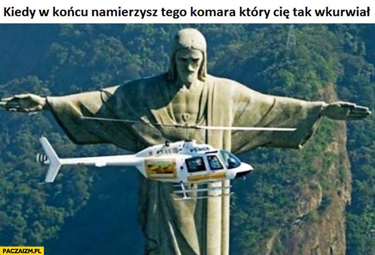 Kiedy w końcu namierzysz tego komara który Cię tak wkurzał helikopter Jezus Rio