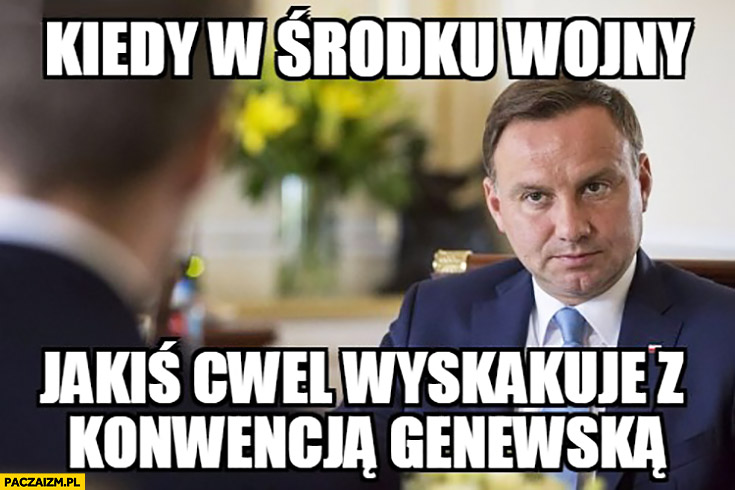 Kiedy w środku wojny jakiś cwel wyskakuje z Konwencją Genewską Andrzej Duda
