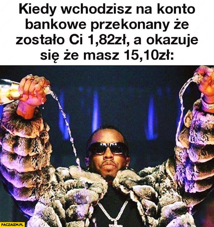 Kiedy wchodzisz na konto bankowe przekonany, że zostało Ci 1,82 zł a okazuje się, że masz 15,10 zł leje szampana