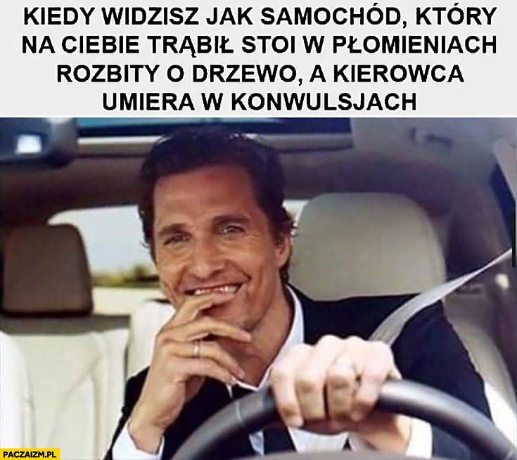 Kiedy widzisz jak samochód który na Ciebie trąbił stoi w płomieniach rozbity o drzewo a kierowca umiera w konwulsjach McConaughey cieszy się zadowolony