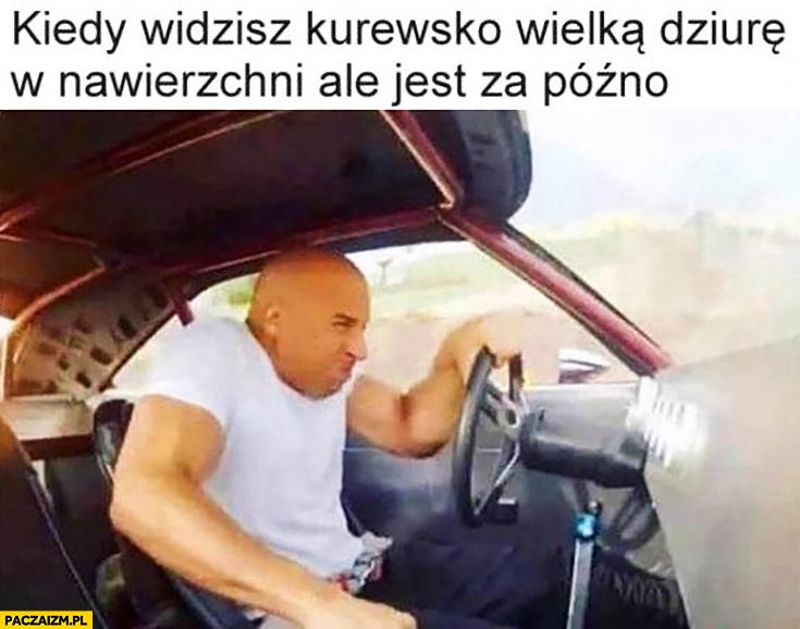 Kiedy widzisz wielką dziurę na jezdni ale jest za późno Szybcy i wściekli Vin Diesel
