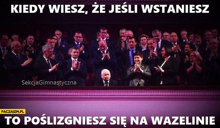 Kiedy wiesz, że jeśli wstaniesz to poślizgniesz się na wazelinie Jarosław Kaczyński