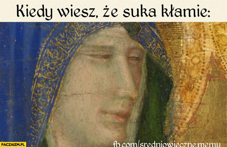 Kiedy wiesz że suka kłamie średniowieczny mem