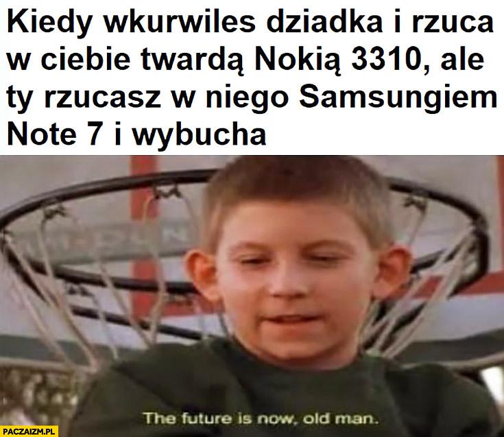 Kiedy wkurzyłeś dziadka i rzuca w Ciebie twardą Nokią 3310, ale Ty rzucasz w niego Samsungiem Note 7 i wybucha the future is now old man